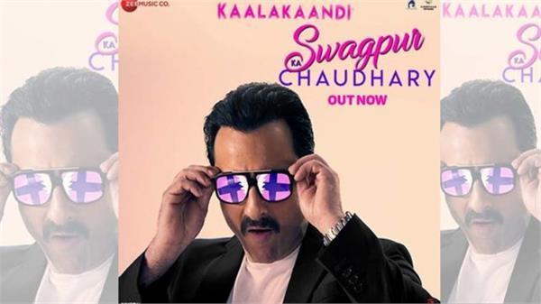 saif ali khan kaalakaandi first song swagpur ka chaudhary released