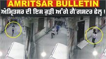 Amritsar Bulletin : ਕੁੜੀ ਨੇ ਗੈਂਗਸਟਰ ਕੀਤੇ ਫੇਲ੍ਹ, ਸ਼ਰੇਆਮ ਕੀਤੀ ਗੁੰਡਾਗਰਦੀ