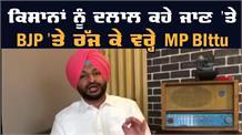 ਕਿਸਾਨਾਂ ਨੂੰ ਦਲਾਲ ਕਹੇ ਜਾਣ 'ਤੇ BJP 'ਤੇ ਰੱਜ ਕੇ ਵਰ੍ਹੇ MP BIttu