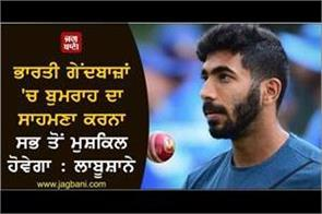bumrah will be the most difficult for indian bowlers labushane
