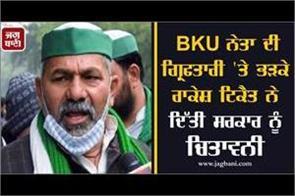 rakesh tikait angry over bku leader  s arrest warns govt