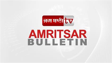 click on the video to see the amritsar bulletin of 17 july