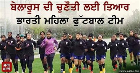 indian women soccer team ready for the challenge of belarus